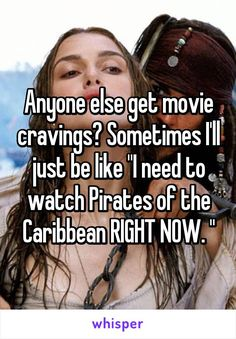 "Anyone else get movie cravings? Sometimes I'll just be like ""I need to watch Pirates of the Caribbean RIGHT NOW. """