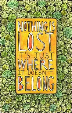 Nothing is lost, it's just where it doesn't belong.