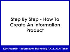 Step by step how to create an information product by Kay Franklin via slideshare