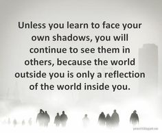 unless you learn to face your own shadows, you will continue to see them in others, because the world outside you is only a reflection of the world inside you