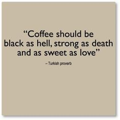 Coffee should be black as hell ,strong as death and as sweet as love
