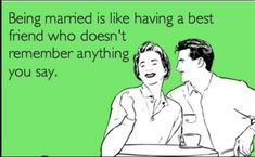 Husband Friend Funny Quotes:  Being married is like having a best friend who doesn't remember anything  you say.