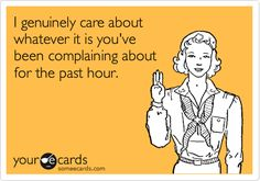 I genuinely care about whatever it is you've been complaining about for the past hour.