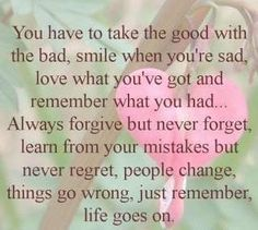 You have to take the good with the bad, smile when you're sad, love what you've got and remember what you had....