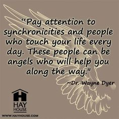 """""""Pay attention to synchronicities and people who touch your life every day. These people can be angels who will help you along the way."""" ~ Dr. Wayne Dyer"""