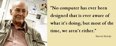 """""""No #computer has ever been #designed that is ever aware of what it's doing; but most of the time, we aren't either."""" Marvin #Minsky http://on.fb.me/1rDKppy"""
