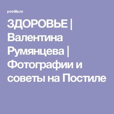ЗДОРОВЬЕ | Валентина Румянцева | Фотографии и советы на Постиле