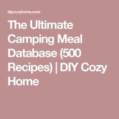 The Ultimate Camping Meal Database (500 Recipes) | DIY Cozy Home