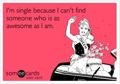I'm single because I can't find someone who is as awesome as I am.