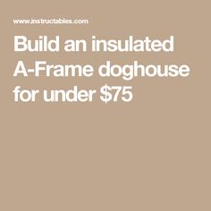 Build an insulated A-Frame doghouse for under $75