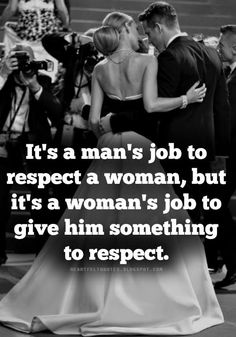 It's a man's job to respect a woman, but it's a woman's job to give him something to respect.