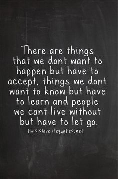 There are things that we don't want to happen but have to accept. Things we don't want to know but have to learn. And people we can't live without but have to let go.