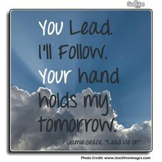 "You lead.  I'll follow.  Your hand holds my tomorrow.  Jamie Grace, ""Lead Me On"""