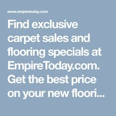 Find exclusive carpet sales and flooring specials at EmpireToday.com. Get the best price on your new flooring with coupons, deals, & discounts!
