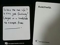 Is this the real life, is this just fantasy, caught in a landslide, no escape from Auschwitz...  Cards against humanity blank card ideas. Funny. Queen. Bohemian rhapsody. Custom cards.