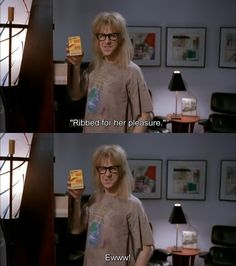 Used to know the Waynes World movie word for word...
