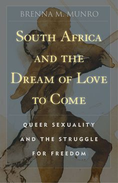South Africa and the Dream  of Love to Come  Queer Sexuality and the Struggle  for Freedom  Brenna M. Munro    Uncovers the story of how the politics of queer sexuality have played out in the struggle for multiracial democracy in South Africa