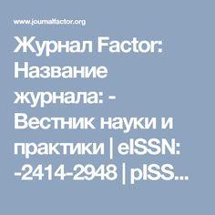 Журнал Factor: Название журнала: - Вестник науки и практики | eISSN: -2414-2948 | pISSN: - XXXX-XXXX