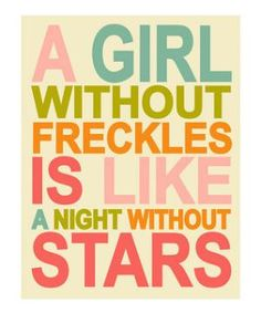 I remember my dad telling me this as a little girl when I was insecure about all my freckles :)