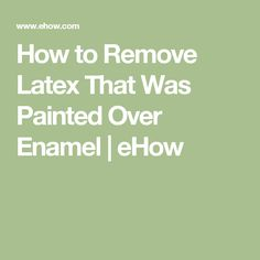 How to Remove Latex That Was Painted Over Enamel | eHow