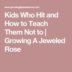 Kids Who Hit and How to Teach Them Not to         |          Growing A Jeweled Rose
