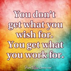 You don't get what you wish for. You get what you work for. #purelovequotes