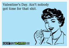 Valentine's Day. Ain't nobody  got time for that shit.