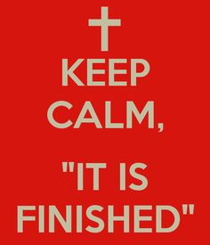 Keep Calm It Is Finished