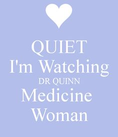 Silence when Dr Quinn is on!