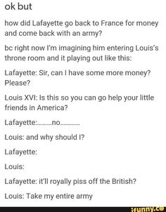 Okay so this is getting historical but I'm pretty sure it went something like that, Louis loved to spend money and our revolution helped start theirs bc Lafayette and they were broke from paying for those guns and ships