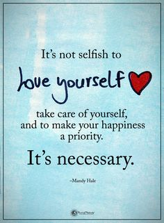 It's not selfish to love yourself take care of yourself and to make your happiness a priority. It's necessary. - Mandy Hale #powerofpositivity #positivewords #positivethinking #inspirationalquote #motivationalquotes #quotes #life #love #hope #faith #respect #care #priority #happiness #necessary