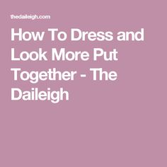 How To Dress and Look More Put Together - The Daileigh