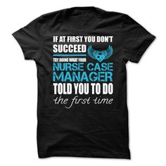 If At First You Don't Succeed Try Doing What Your Nurse Case Manager Told You To Do The First Time T- Shirt  Hoodie Case Manager