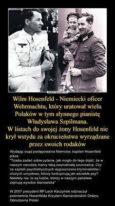 """Wilm Hosenfeld - Niemiecki oficer Wehrmachtu, który uratował wielu Polaków w tym słynnego pianistę Władysława Szpilmana.W listach do swojej żony Hosenfeld nie krył wstydu za okrucieństwa wyrządzane przez swoich rodaków – Wydając osąd postępowania Niemców, kapitan Hosenfeld pisze:""""Trzeba zadać sobie pytanie, jak mogło do tego dojść, że w naszym narodzie mamy taką zwyrodniałą szumowinę. Czy ze szpitali psychiatrycznych wypuszczono kryminalistów i chorych umysłowo, którzy funkcjonują jak… Poland Facts, Poland History, Big People, History Memes, Military History, Weird Facts, World War, Sentences, Wwii"""