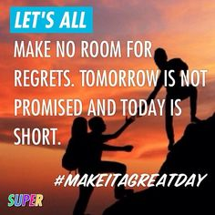 LET'S ALL make no room for regrets. Tomorrow is not promised and Today is short. #makeitagreatday