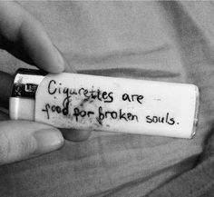 Cigarettes are food for broken souls.
