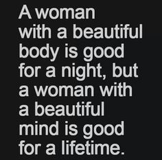 Dont think a woman who is beautiful on the outside does not have a beautiful mind as well ;) but you get the point..