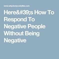 Here's How To Respond To Negative People Without Being Negative