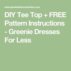 DIY Tee Top + FREE Pattern Instructions - Greenie Dresses For Less