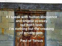 If I speak with human eloquence and angelic ecstasy but don't love, I'm nothing but the creaking of a rusty gate. Paul of Tarsus Dont Love, Jesus Christ, Gate, Cricut, Angel, Words, Inspiration, Biblical Inspiration, Portal