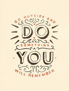 Go outside and do something you will remember.: