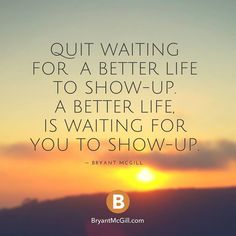 How many of us have wasted time waiting for life to become better, when all we had to do was take the first step towards a better life?!