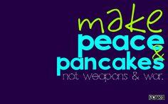 Make peace & pancakes. Not weapons & war. 1680x1050 (16:10)