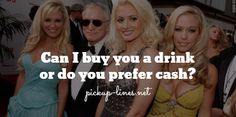 Can I buy you a drink  or do you prefer cash? / pickup-lines.net