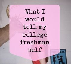 What I Would Tell My College Freshman Self. ******A must read if you are going to college****** I thought this was good to read and I'm going to take these in consideration. College Years, My College, College Hacks, Freshman Year, School Hacks, Freshman Advice, Planning School, College Planning, College Survival