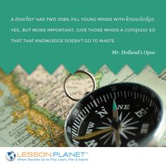 """A teacher has two jobs; fill young minds with knowledge, yes, but more important, give those minds a compass so that that knowledge doesn't go to waste."" ~ Mr. Holland's Opus #teaching #education #quote"