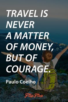 Travel is never a matter of money, but of courage. Paulo Coelho