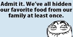 Admit it. We've all hidden our favorite food from our family at least once.