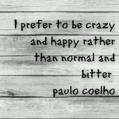Via The True Alchimist : I prefer to be crazy and happy than normal and bitter ~ Paulo Coelho ...
