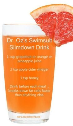 "The Dr. Oz ""Swimsuit Slim Down Bikini Drink"" As it's called:   Ingredients Needed: Organic Grapefruit Juice Organic Apple Cider Vinegar (This brand is best) Raw Honey (Preferably from the farmers market, if not this one works) (Organic stevia found here works as an alternative low calorie, nutritious sweetener as well) Leave your vote 0 …"